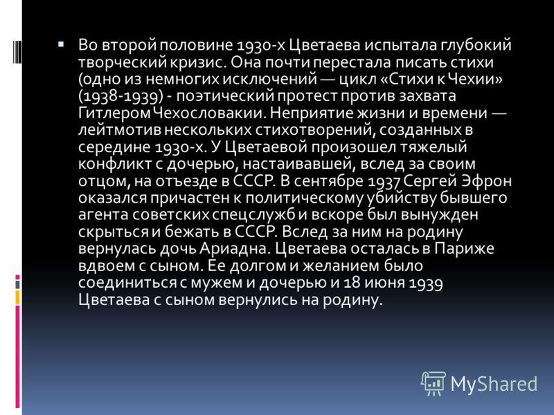 Во второй половине 1930-х Цветаева испытала глубокий творческий кризис. Она почти перестала писать стихи (одно из немногих исключений цикл «Стихи к Чехии» (1938-1939) - поэтический протест против захвата Гитлером Чехословакии. Неприятие жизни и време