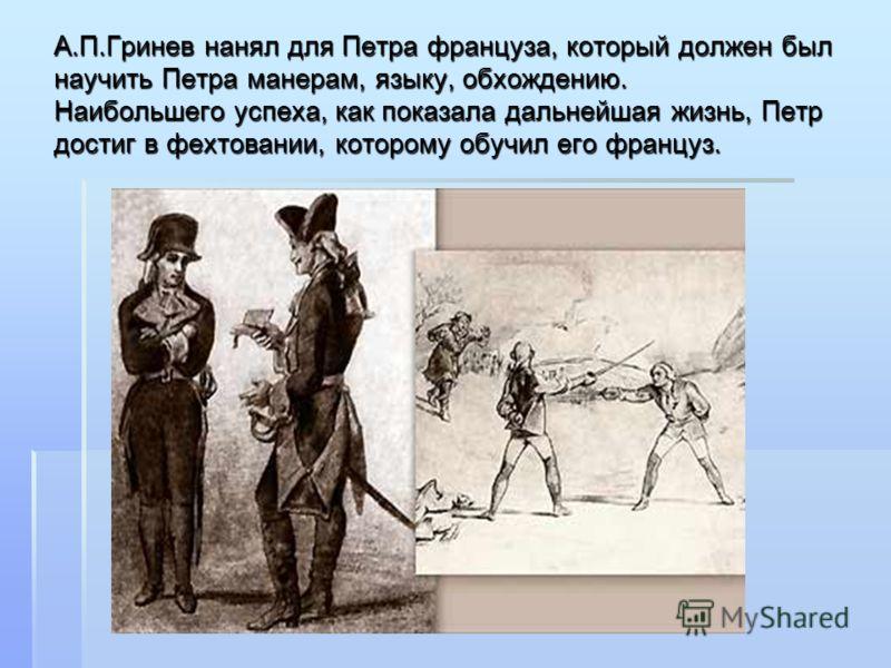 А.П.Гринев нанял для Петра француза, который должен был научить Петра манерам, языку, обхождению. Наибольшего успеха, как показала дальнейшая жизнь, Петр достиг в фехтовании, которому обучил его француз.