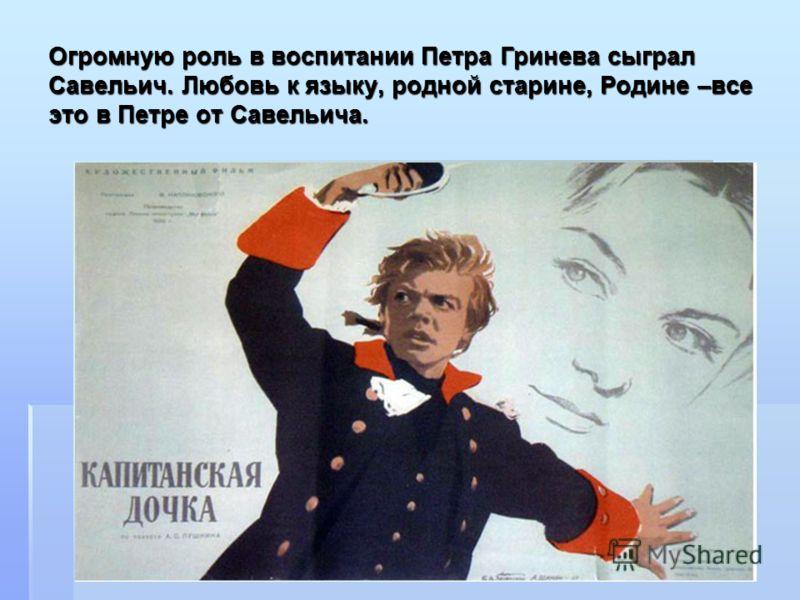 Огромную роль в воспитании Петра Гринева сыграл Савельич. Любовь к языку, родной старине, Родине –все это в Петре от Савельича.