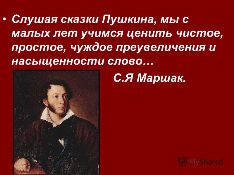 Слушая сказки Пушкина, мы с малых лет учимся ценить чистое, простое, чуждое преувеличения и насыщенности слово… С.Я Маршак.