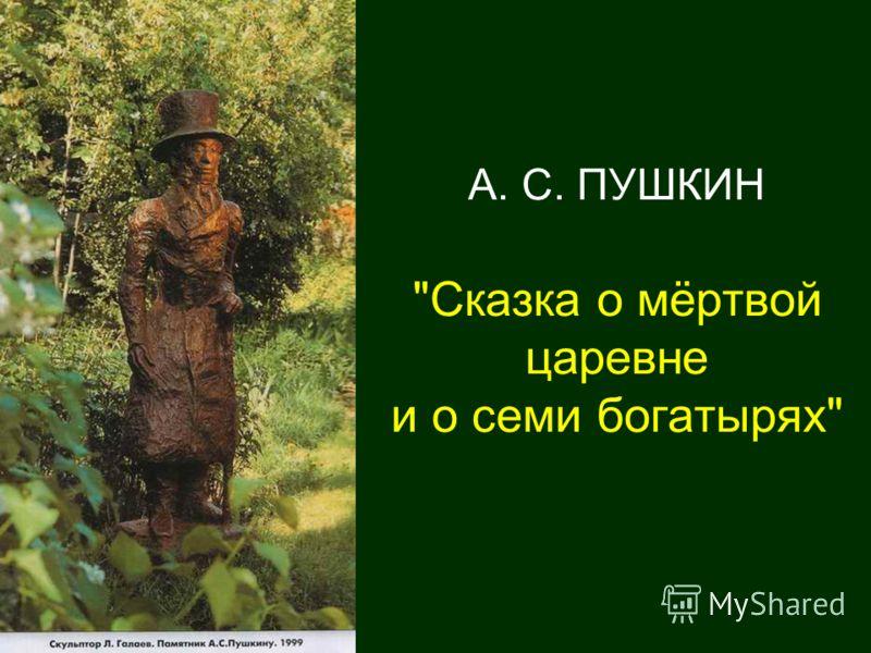 А. С. ПУШКИН Сказка о мёртвой царевне и о семи богатырях