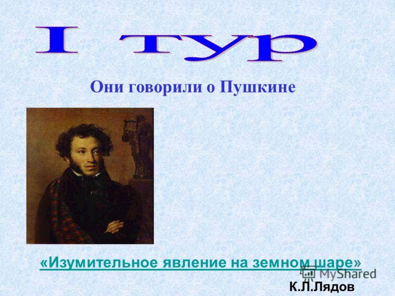 Они говорили о Пушкине «Изумительное явление на земном шаре«Изумительное явление на земном шаре» К.Л.Лядов
