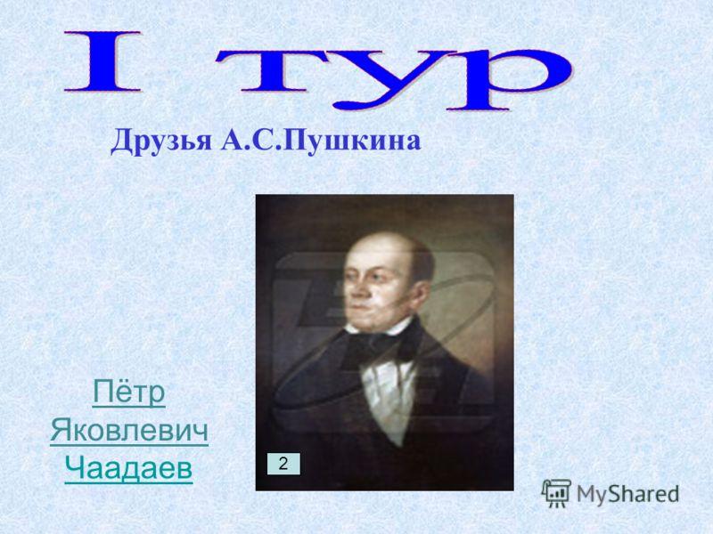 Друзья А.С.Пушкина 2 Пётр Яковлевич Чаадаев Чаадаев
