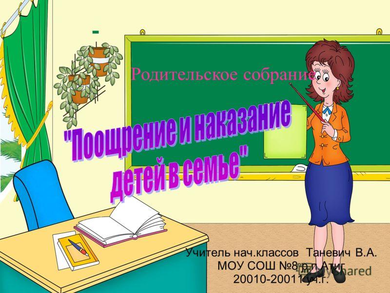 Учитель нач.классов Таневич В.А. МОУ СОШ 8 р.п.Атиг 20010-20011 уч.г.