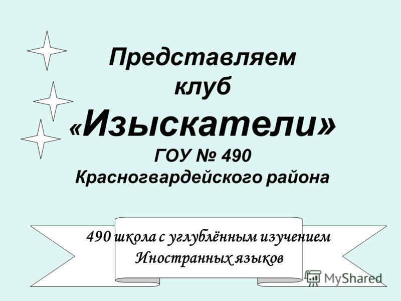 Представляем клуб « Изыскатели» ГОУ 490 Красногвардейского района 490 школа с углублённым изучением Иностранных языков