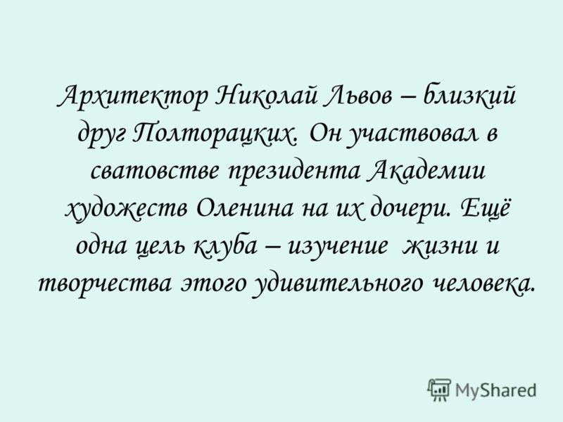 Архитектор Николай Львов – близкий друг Полторацких. Он участвовал в сватовстве президента Академии художеств Оленина на их дочери. Ещё одна цель клуба – изучение жизни и творчества этого удивительного человека.