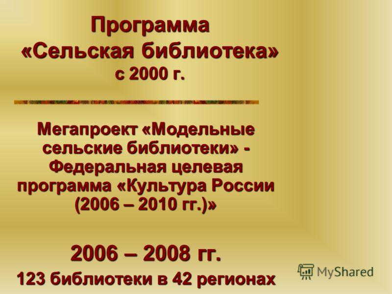 Программа «Сельская библиотека» с 2000 г. Мегапроект «Модельные сельские библиотеки» - Федеральная целевая программа «Культура России (2006 – 2010 гг.)» 2006 – 2008 гг. 123 библиотеки в 42 регионах