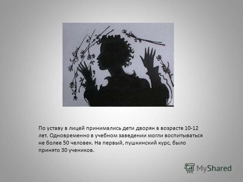 По уставу в лицей принимались дети дворян в возрасте 10-12 лет. Одновременно в учебном заведении могли воспитываться не более 50 человек. На первый, пушкинский курс, было принято 30 учеников.
