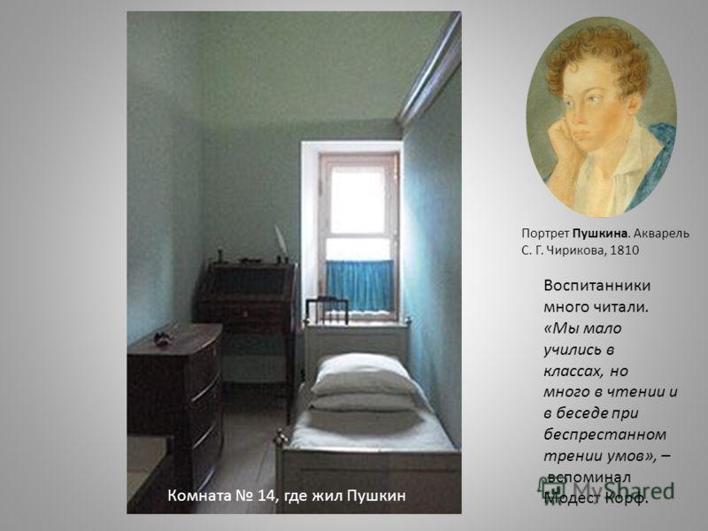 Комната 14, где жил Пушкин Портрет Пушкина. Акварель С. Г. Чирикова, 1810 Воспитанники много читали. «Мы мало учились в классах, но много в чтении и в беседе при беспрестанном трении умов», – вспоминал Модест Корф.