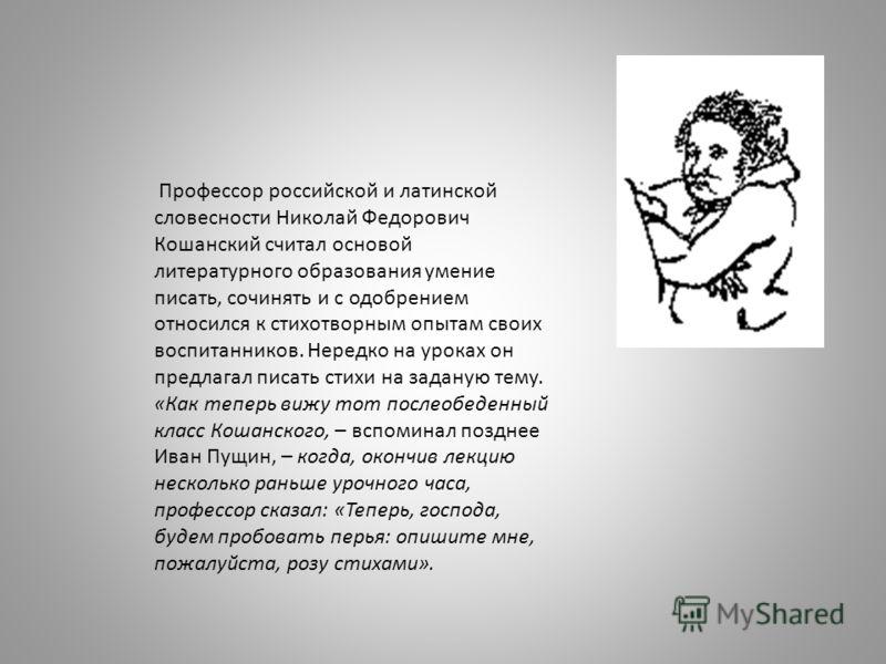Профессор российской и латинской словесности Николай Федорович Кошанский считал основой литературного образования умение писать, сочинять и с одобрением относился к стихотворным опытам своих воспитанников. Нередко на уроках он предлагал писать стихи