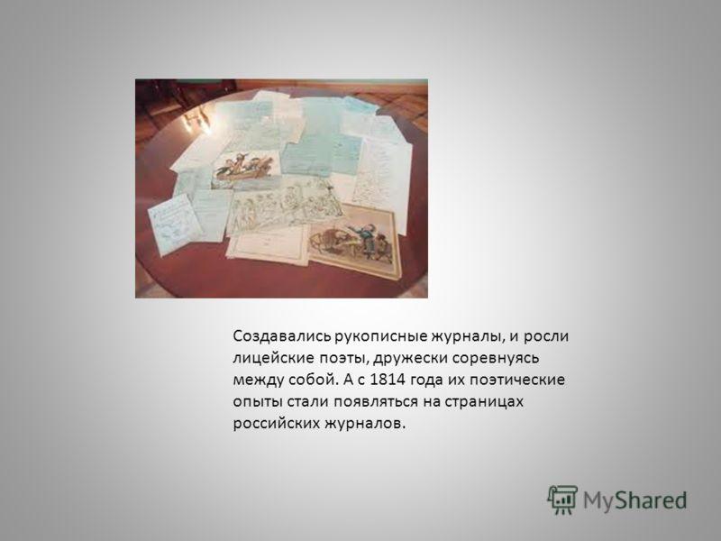 Создавались рукописные журналы, и росли лицейские поэты, дружески соревнуясь между собой. А с 1814 года их поэтические опыты стали появляться на страницах российских журналов.