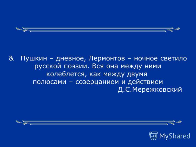 & Пушкин – дневное, Лермонтов – ночное светило русской поэзии. Вся она между ними колеблется, как между двумя полюсами – созерцанием и действием Д.С.Мережковский