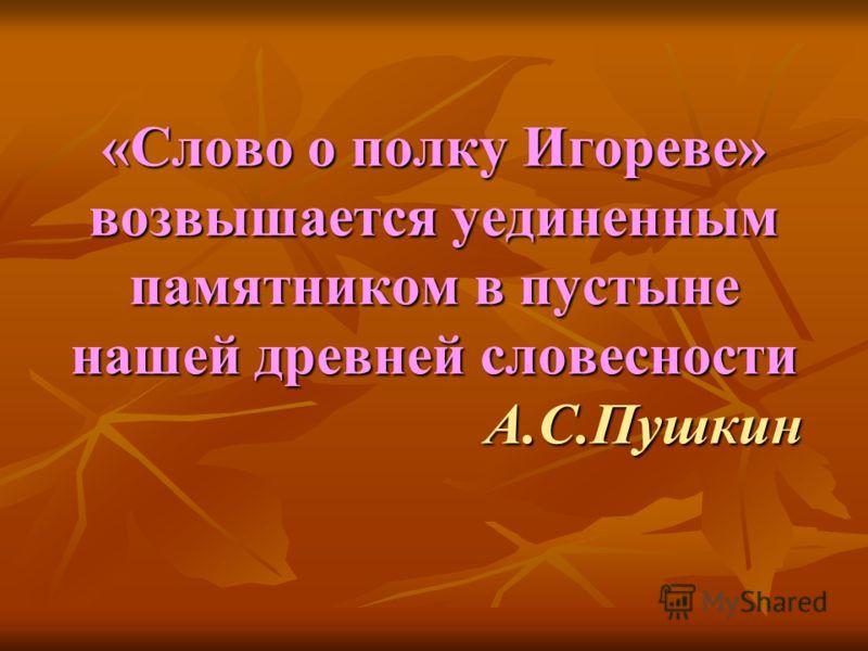 «Слово о полку Игореве» возвышается уединенным памятником в пустыне нашей древней словесности А.С.Пушкин