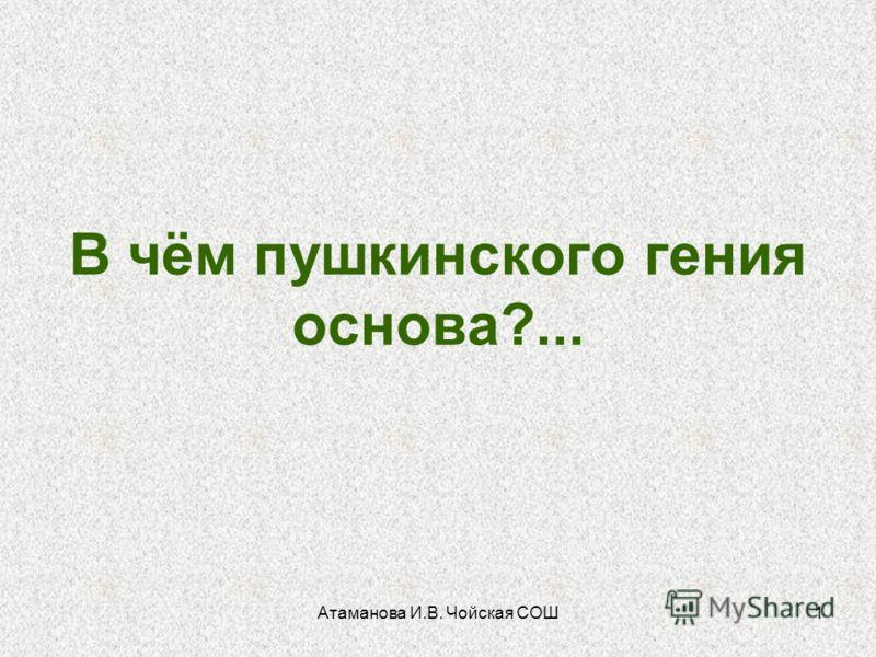 Атаманова И.В. Чойская СОШ1 В чём пушкинского гения основа?...