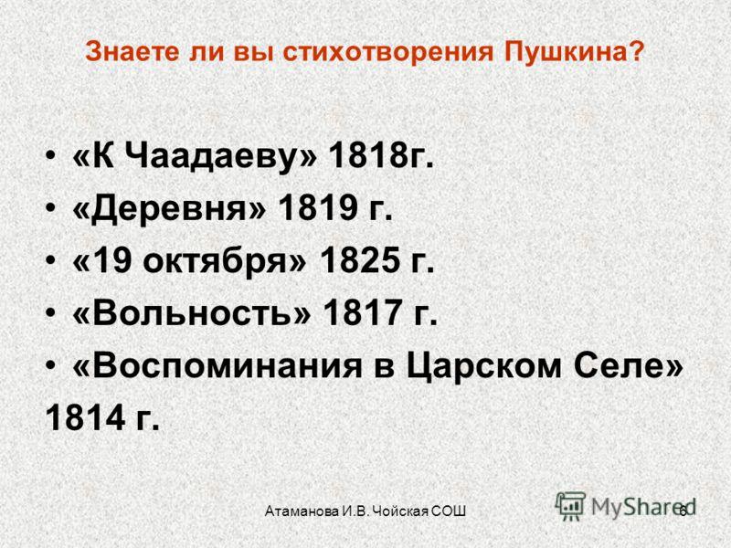 6 Знаете ли вы стихотворения Пушкина? «К Чаадаеву» 1818г. «Деревня» 1819 г. «19 октября» 1825 г. «Вольность» 1817 г. «Воспоминания в Царском Селе» 1814 г.