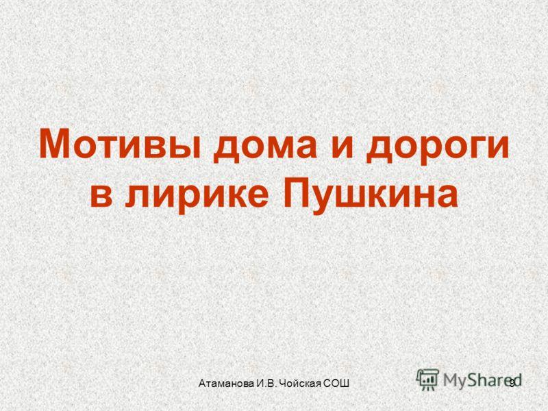 Атаманова И.В. Чойская СОШ9 Мотивы дома и дороги в лирике Пушкина