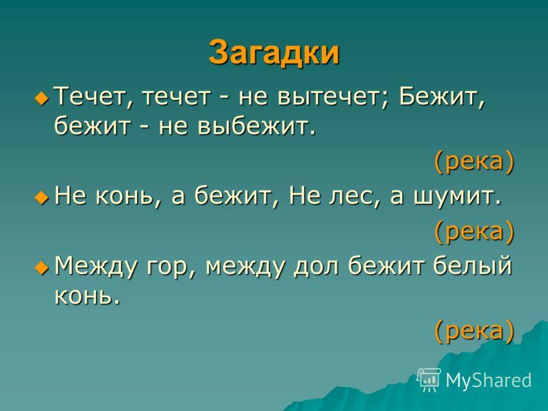 Загадки Течет, течет - не вытечет; Бежит, бежит - не выбежит. Течет, течет - не вытечет; Бежит, бежит - не выбежит. (река) (река) Не конь, а бежит, Не лес, а шумит. Не конь, а бежит, Не лес, а шумит.(река) Между гор, между дол бежит белый конь. Между