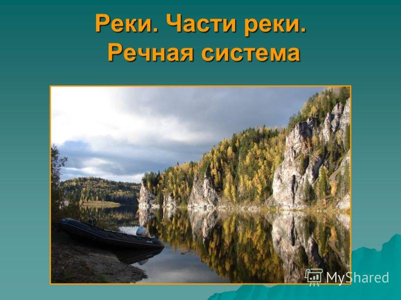 Реки. Части реки. Речная система