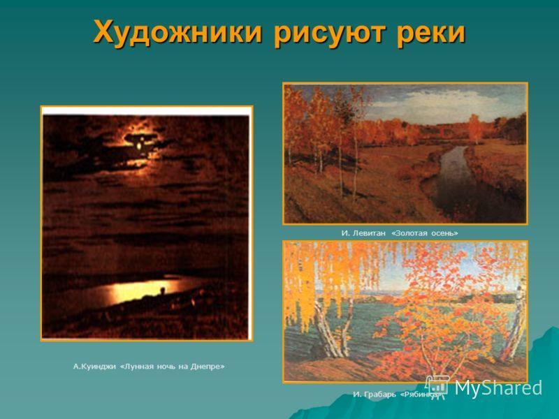 Художники рисуют реки А.Куинджи «Лунная ночь на Днепре» И. Левитан «Золотая осень» И. Грабарь «Рябинка»