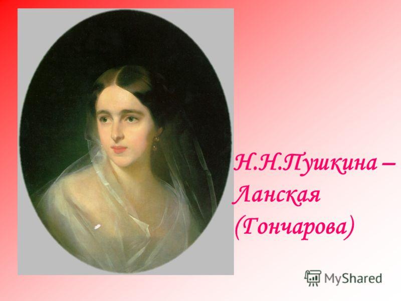 Н.Н.Пушкина – Ланская (Гончарова)