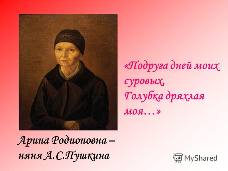 «Подруга дней моих суровых, Голубка дряхлая моя…» Арина Родионовна – няня А.С.Пушкина