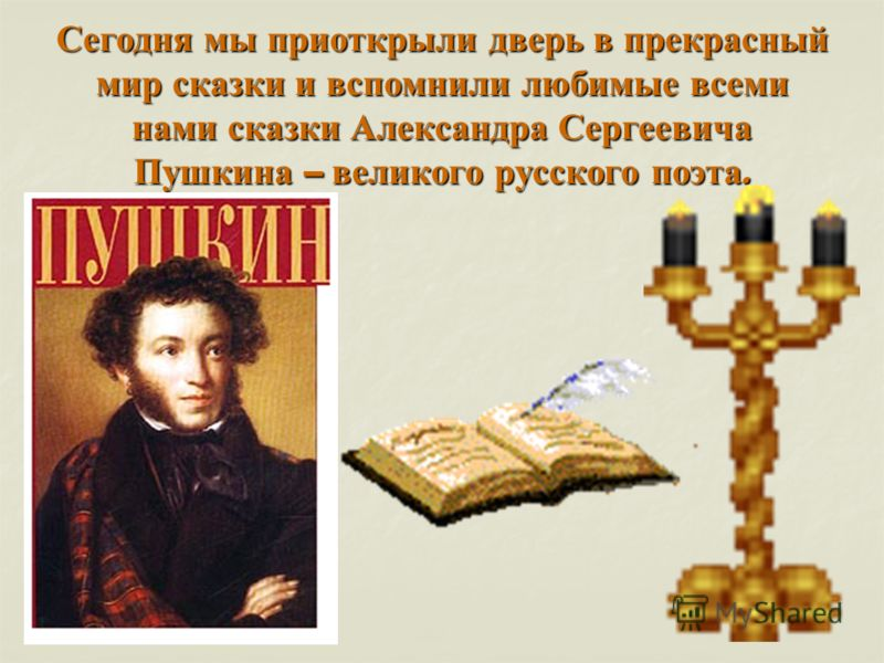 Сегодня мы приоткрыли дверь в прекрасный мир сказки и вспомнили любимые всеми нами сказки Александра Сергеевича Пушкина – великого русского поэта.