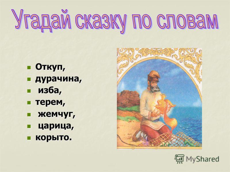 Откуп, Откуп, дурачина, дурачина, изба, изба, терем, терем, жемчуг, жемчуг, царица, царица, корыто. корыто.