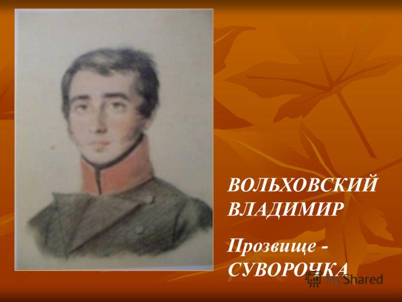 ВОЛЬХОВСКИЙ ВЛАДИМИР Прозвище - СУВОРОЧКА