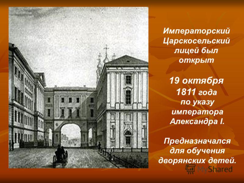 Императорский Царскосельский лицей был открыт 19 октября 1811 года по указу императора Александра I. Предназначался для обучения дворянских детей.