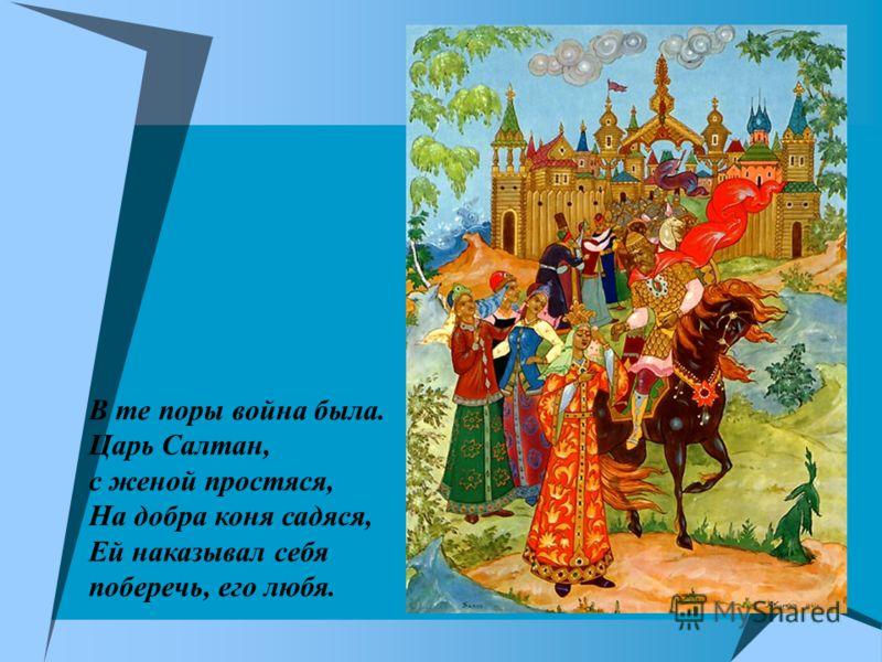 В те поры война была. Царь Салтан, с женой простяся, На добра коня садяся, Ей наказывал себя поберечь, его любя.