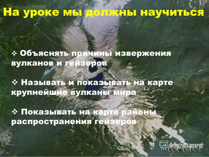 Объяснять причины извержения вулканов и гейзеров Называть и показывать на карте крупнейшие вулканы мира Показывать на карте районы распространения гейзеров На уроке мы должны научиться