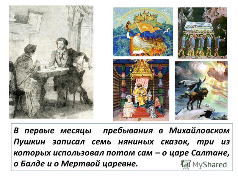 В первые месяцы пребывания в Михайловском Пушкин записал семь няниных сказок, три из которых использовал потом сам – о царе Салтане, о Балде и о Мертвой царевне.
