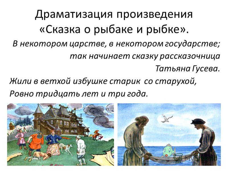 Драматизация произведения «Сказка о рыбаке и рыбке». В некотором царстве, в некотором государстве; так начинает сказку рассказочница Татьяна Гусева. Жили в ветхой избушке старик со старухой, Ровно тридцать лет и три года.