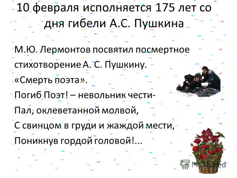 10 февраля исполняется 175 лет со дня гибели А.С. Пушкина М.Ю. Лермонтов посвятил посмертное стихотворение А. С. Пушкину. «Смерть поэта». Погиб Поэт! – невольник чести- Пал, оклеветанной молвой, С свинцом в груди и жаждой мести, Поникнув гордой голов
