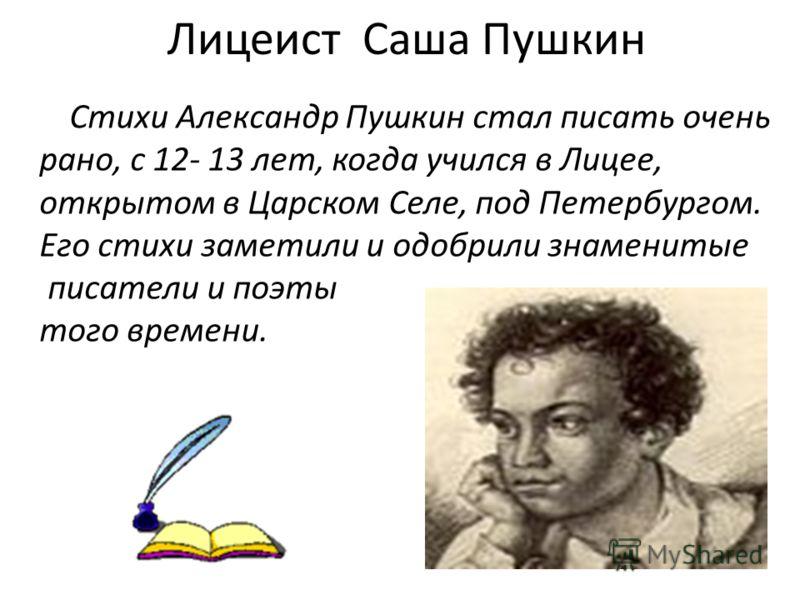 Лицеист Саша Пушкин Стихи Александр Пушкин стал писать очень рано, с 12- 13 лет, когда учился в Лицее, открытом в Царском Селе, под Петербургом. Его стихи заметили и одобрили знаменитые писатели и поэты того времени.