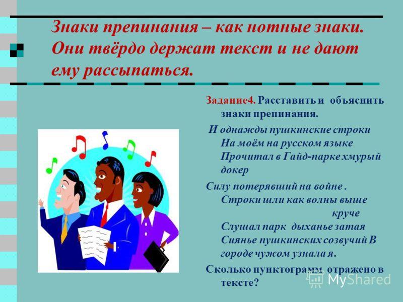 Ещё Пушкин говорил о знаках препинания, что они существуют, чтобы выделить мысль, привести слова в правильное соотношение и дать фразе лёгкость и правильное звучание. Задание3. Прочитайте. Объясните необходимость знаков препинания. Товарищ, верь: взо