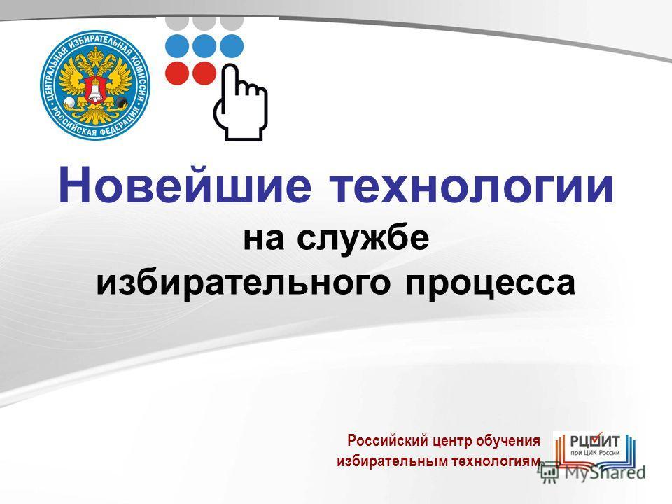 Новейшие технологии на службе избирательного процесса Российский центр обучения избирательным технологиям