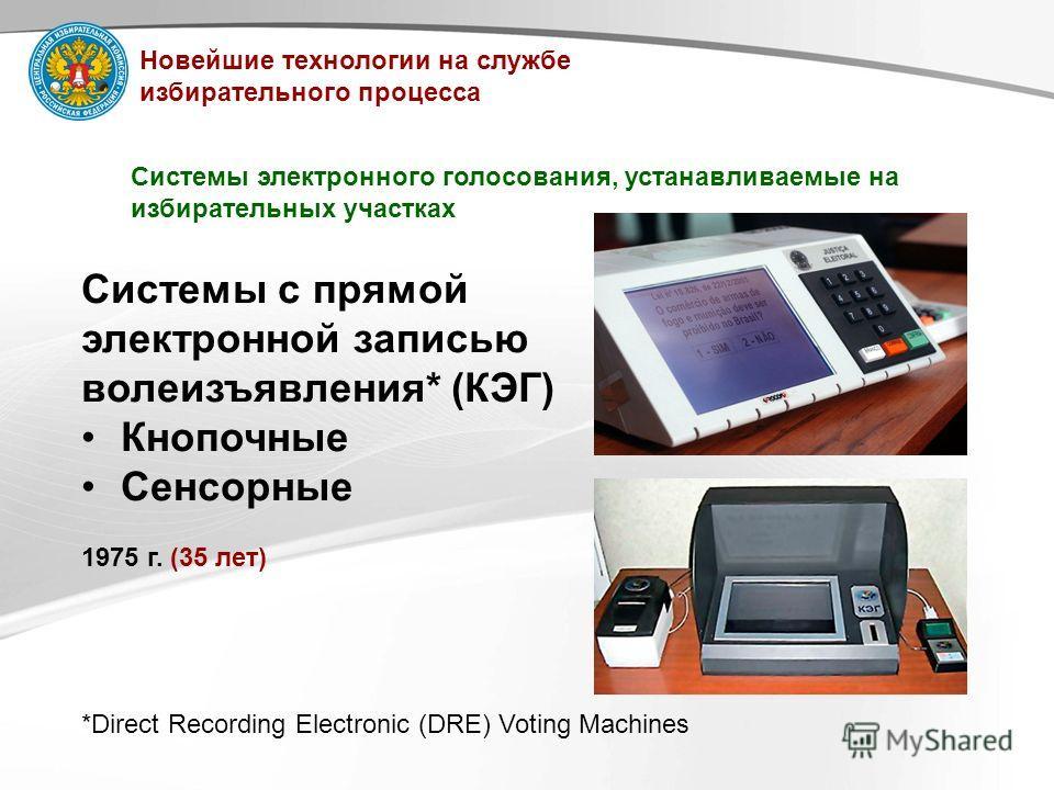 Системы с прямой электронной записью волеизъявления* (КЭГ) Кнопочные Сенсорные 1975 г. (35 лет) Системы электронного голосования, устанавливаемые на избирательных участках *Direct Recording Electronic (DRE) Voting Machines Новейшие технологии на служ