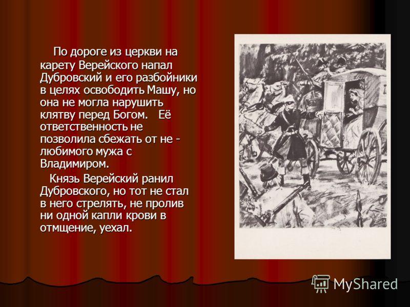 По дороге из церкви на карету Верейского напал Дубровский и его разбойники в целях освободить Машу, но она не могла нарушить клятву перед Богом. Её ответственность не позволила сбежать от не - любимого мужа с Владимиром. По дороге из церкви на карету