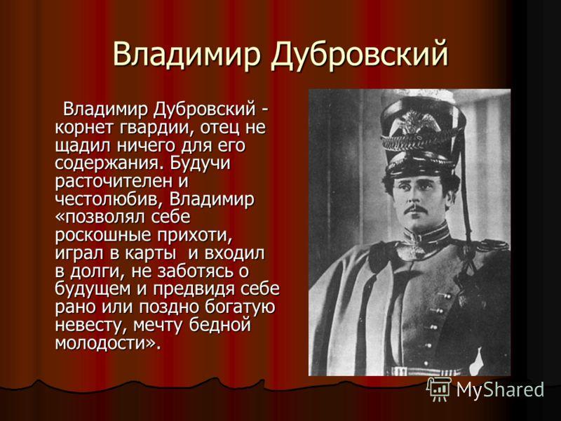 Владимир Дубровский Владимир Дубровский - корнет гвардии, отец не щадил ничего для его содержания. Будучи расточителен и честолюбив, Владимир «позволял себе роскошные прихоти, играл в карты и входил в долги, не заботясь о будущем и предвидя себе рано