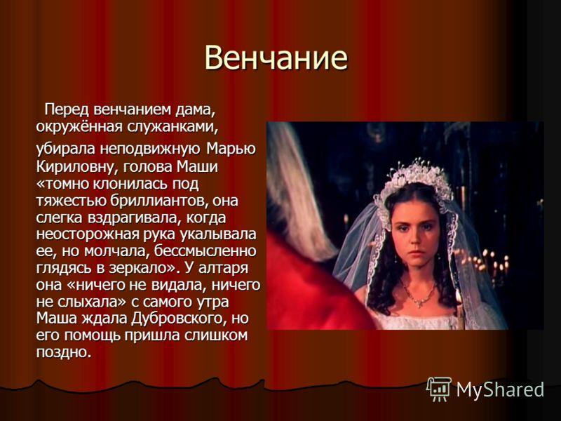 Венчание Перед венчанием дама, окружённая служанками, убирала неподвижную Марью Кириловну, голова Маши «томно клонилась под тяжестью бриллиантов, она слегка вздрагивала, когда неосторожная рука укалывала ее, но молчала, бессмысленно глядясь в зеркало