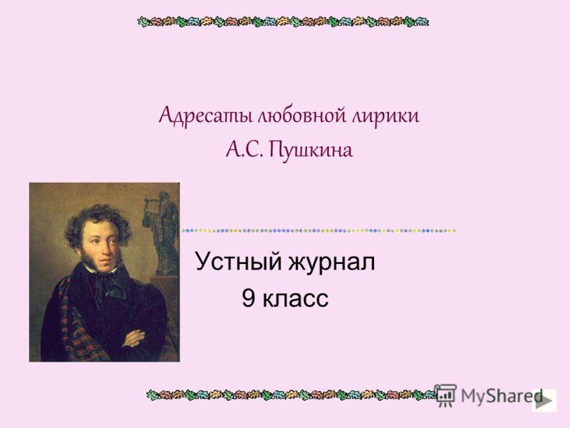 Адресаты любовной лирики А.С. Пушкина Устный журнал 9 класс
