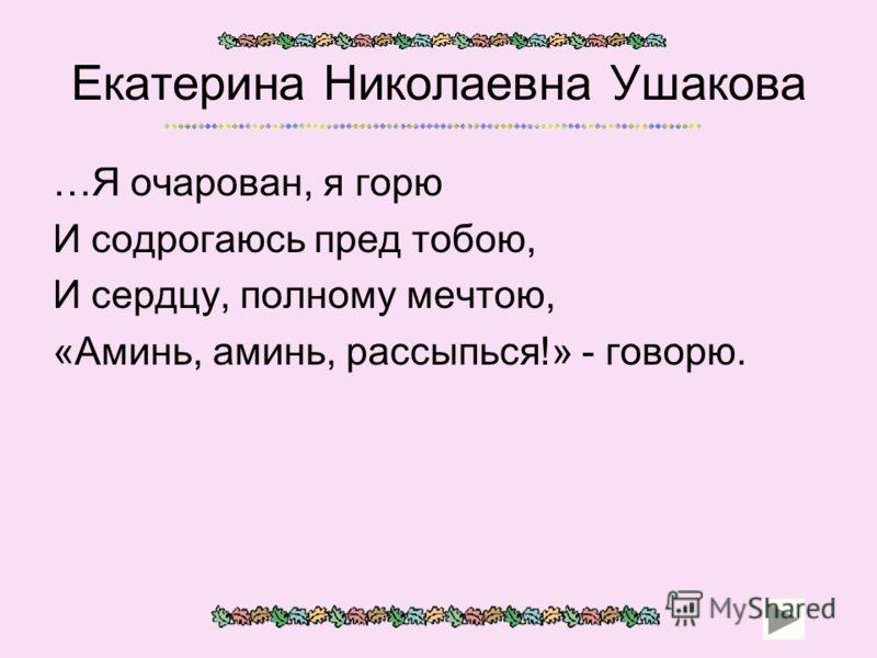 Екатерина Николаевна Ушакова …Я очарован, я горю И содрогаюсь пред тобою, И сердцу, полному мечтою, «Аминь, аминь, рассыпься!» - говорю.