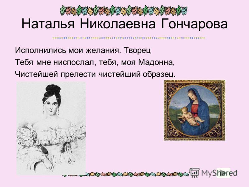 Наталья Николаевна Гончарова Исполнились мои желания. Творец Тебя мне ниспослал, тебя, моя Мадонна, Чистейшей прелести чистейший образец.