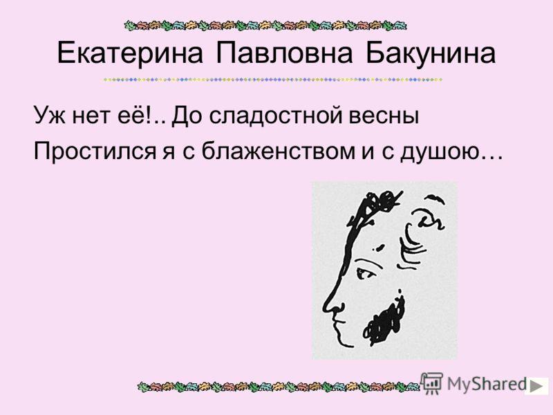 Екатерина Павловна Бакунина Уж нет её!.. До сладостной весны Простился я с блаженством и с душою…