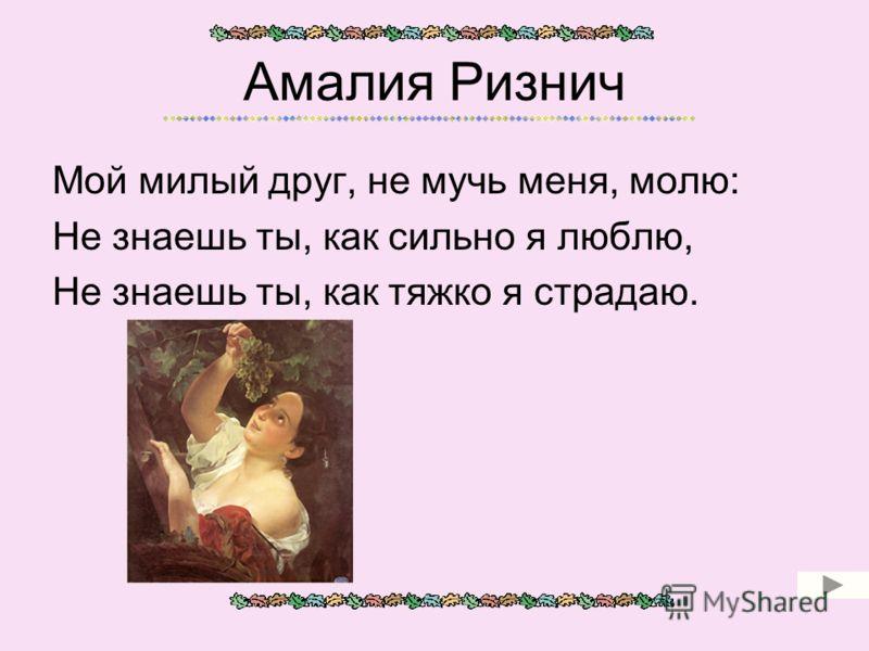 Амалия Ризнич Мой милый друг, не мучь меня, молю: Не знаешь ты, как сильно я люблю, Не знаешь ты, как тяжко я страдаю.