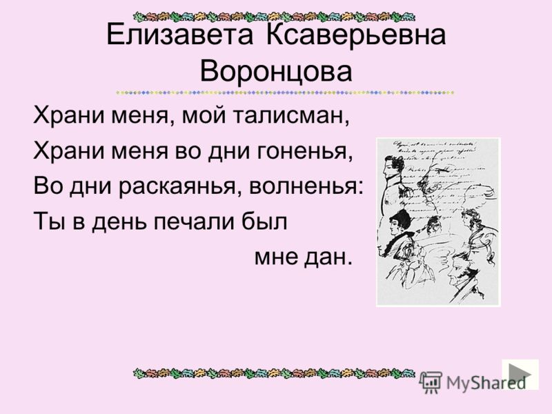 Елизавета Ксаверьевна Воронцова Храни меня, мой талисман, Храни меня во дни гоненья, Во дни раскаянья, волненья: Ты в день печали был мне дан.