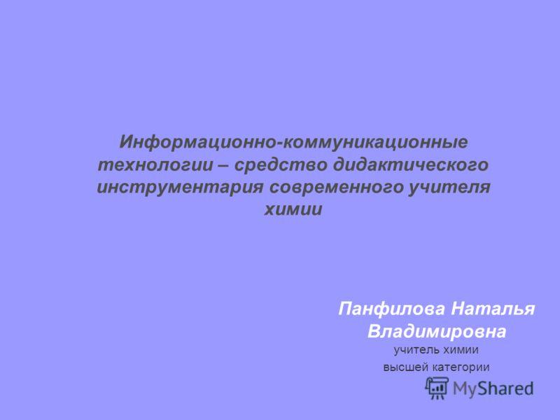 Информационно-коммуникационные технологии – средство дидактического инструментария современного учителя химии Панфилова Наталья Владимировна учитель химии высшей категории