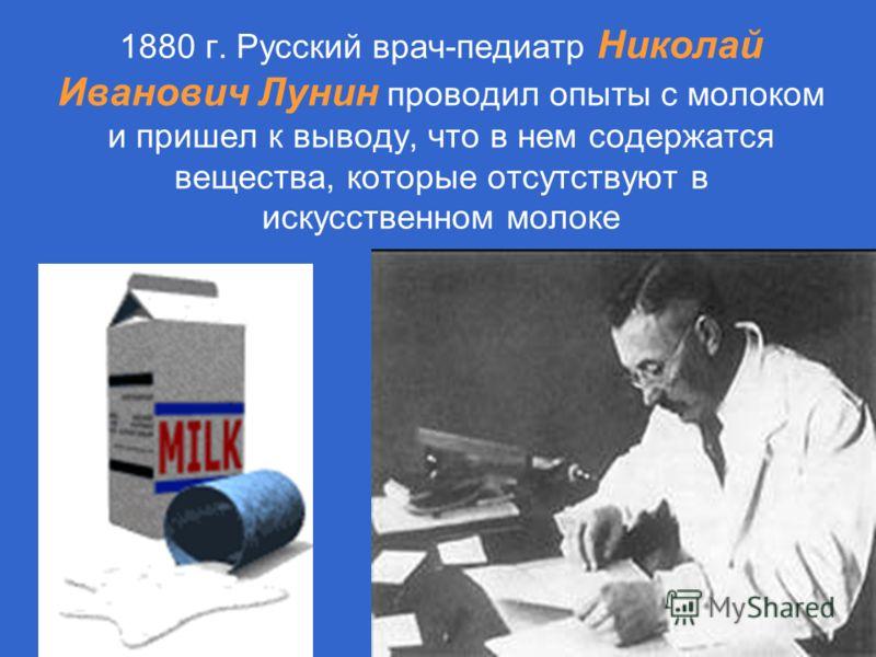 1880 г. Русский врач-педиатр Николай Иванович Лунин проводил опыты с молоком и пришел к выводу, что в нем содержатся вещества, которые отсутствуют в искусственном молоке
