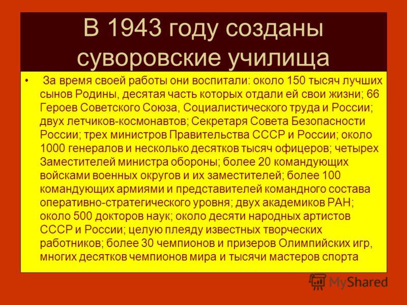 В 1943 году созданы суворовские училища За время своей работы они воспитали: около 150 тысяч лучших сынов Родины, десятая часть которых отдали ей свои жизни; 66 Героев Советского Союза, Социалистического труда и России; двух летчиков-космонавтов; Сек